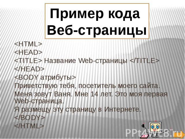 Пример кода Веб-страницы HTML> Название Web-страницы Приветствую тебя, посетитель моего сайта. Меня зовут Ваня. Мне 14 лет. Это моя первая Web-страница. Я размещу эту страницу в Интернете.