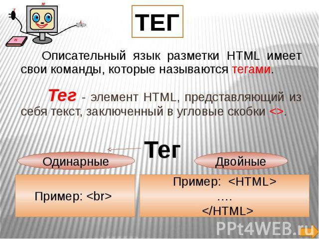 Описательный язык разметки HTML имеет свои команды, которые называются тегами. Тег - элемент HTML, представляющий из себя текст, заключенный в угловые скобки .
