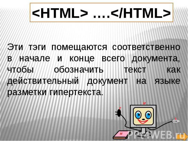 Эти тэги помещаются соответственно в начале и конце всего документа, чтобы обозначить текст как действительный документ на языке разметки гипертекста.