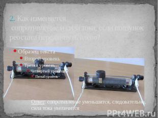 2. Как изменяется сопротивление и сила тока, если ползунок реостата передвинуть