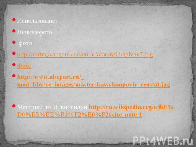 Использовано: Личныефото фото http://tortuga.angarsk.su/unrar/afanay01/galvan7.jpg Фото http://www.abcport.ru/_mod_files/ce_images/masterskaya/lampoviy_reostat.jpg Материал из Википендии http://ru.wikipedia.org/wiki/%D0%E5%EE%F1%F2%E0%F2#cite_note-1