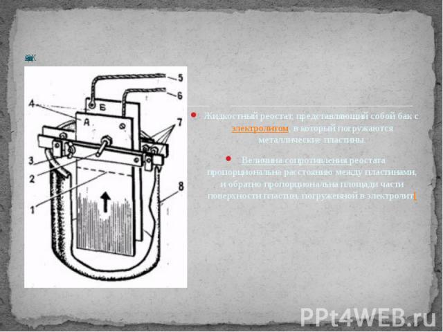 Жидкостный реостат, представляющий собой бак сэлектролитом, в который погружаются металлические пластины. Величина сопротивления реостата пропорциональна расстоянию между пластинами, и обратно пропорциональна площади части поверхности пластин, погр…
