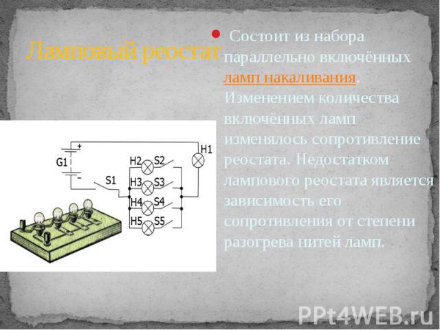 Состоит из набора параллельно включённыхламп накаливания. Изменением количества включённых ламп изменялось сопротивление реостата. Недостатком лампового реостата является зависимость его сопротивления от степени разогрева нитей ламп.