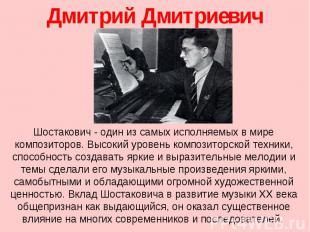 Дмитрий Дмитриевич Шостакович Шостакович- один из самых исполняемых в мире комп