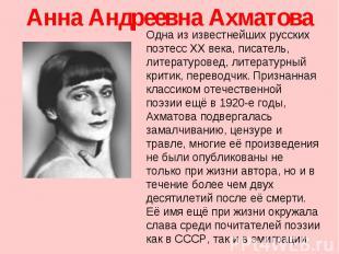 Анна Андреевна Ахматова Одна из известнейших русских поэтесс XX века, писатель,