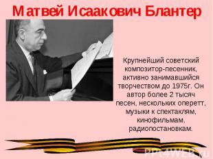 Матвей Исаакович Блантер Крупнейший советский композитор-песенник, активно заним