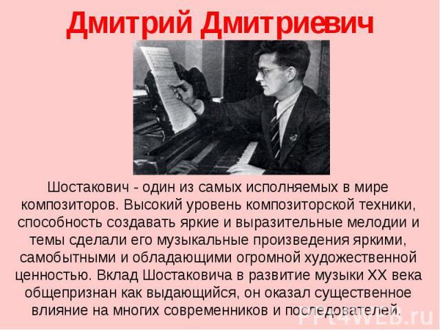 Дмитрий Дмитриевич Шостакович Шостакович- один из самых исполняемых в мире композиторов. Высокий уровень композиторской техники, способность создавать яркие и выразительные мелодии и темы сделали его музыкальные произведения яркими, самобытными и о…