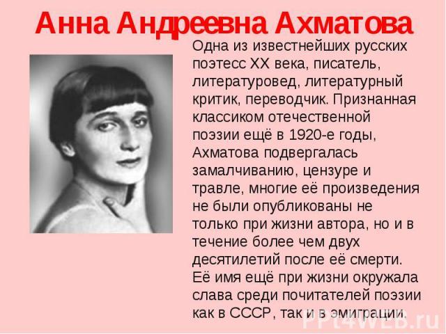 Анна Андреевна Ахматова Одна из известнейших русских поэтесс XX века, писатель, литературовед, литературный критик, переводчик. Признанная классиком отечественной поэзии ещё в 1920-е годы, Ахматова подвергалась замалчиванию, цензуре и травле, многие…