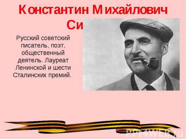 Константин Михайлович Симонов Русский советский писатель, поэт, общественный деятель. Лауреат Ленинской и шести Сталинских премий.