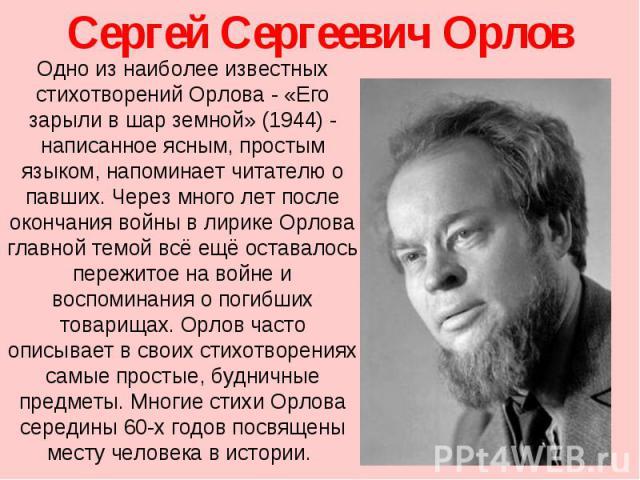 Сергей Сергеевич Орлов Одно из наиболее известных стихотворений Орлова- «Его зарыли в шар земной» (1944)- написанное ясным, простым языком, напоминает читателю о павших. Через много лет после окончания войны в лирике Орлова главной темой всё ещё о…