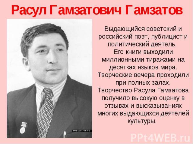 Расул Гамзатович Гамзатов Выдающийся советский и российский поэт, публицист и политический деятель. Его книги выходили миллионными тиражами на десятках языков мира. Творческие вечера проходили при полных залах. Творчество Расула Гамзатова получило в…