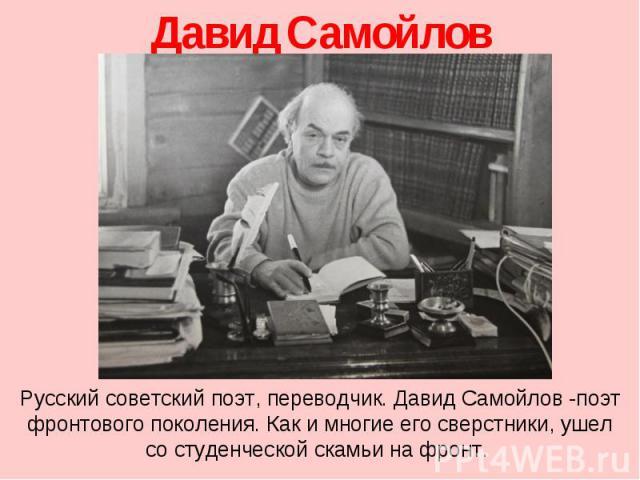 Давид Самойлов Русский советский поэт, переводчик. Давид Самойлов -поэт фронтового поколения. Как и многие его сверстники, ушел со студенческой скамьи на фронт.
