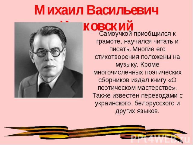 Михаил Васильевич Исаковский Самоучкой приобщился к грамоте, научился читать и писать. Многие его стихотворения положены на музыку. Кроме многочисленных поэтических сборников издал книгу «О поэтическом мастерстве». Также известен переводами с украин…