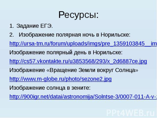 Ресурсы: Задание ЕГЭ. 2. Изображение полярная ночь в Норильске: http://ursa-tm.ru/forum/uploads/imgs/pre_1359103845__img_4730.jpg Изображение полярный день в Норильске: http://cs57.vkontakte.ru/u3853568/293/x_2d6887ce.jpg Изображение «Вращение Земли…