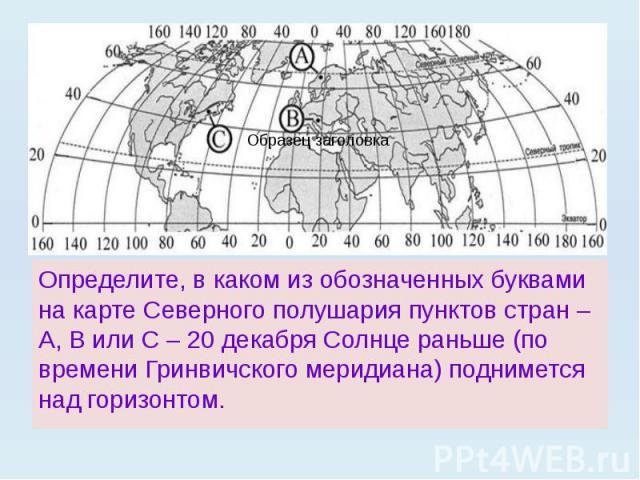 Определите, в каком из обозначенных буквами на карте Северного полушария пунктов стран – А, В или С – 20 декабря Солнце раньше (по времени Гринвичского меридиана) поднимется над горизонтом.