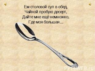 Ем столовой суп в обед, Чайной пробую десерт, Дайте мне ещё немножко, Где моя