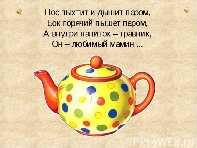 Нос пыхтит и дышит паром, Бок горячий пышет паром, А внутри напиток – травник, Он – любимый мамин ...