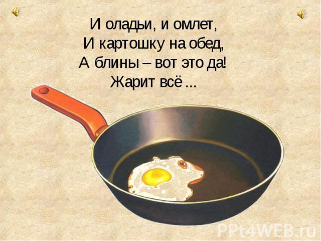 И оладьи, и омлет, И картошку на обед, А блины – вот это да! Жарит всё ...