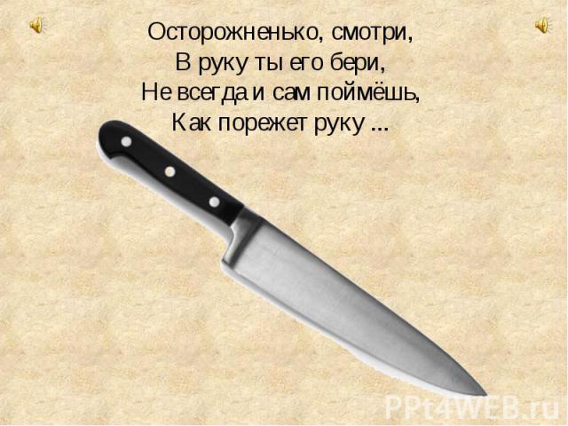 Осторожненько, смотри, В руку ты его бери, Не всегда и сам поймёшь, Как порежет руку ...