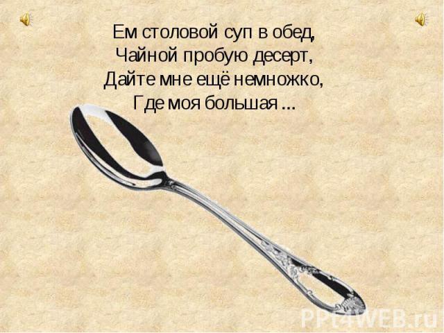 Ем столовой суп в обед, Чайной пробую десерт, Дайте мне ещё немножко, Где моя большая ...