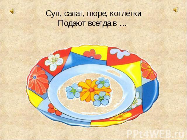 Суп, салат, пюре, котлетки Подают всегда в …