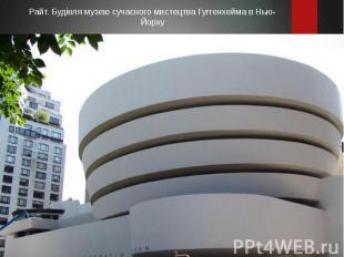 Райт. Будівля музею сучасного мистецтва Гуггенхейма в Нью-Йорку Райт. Будівля му