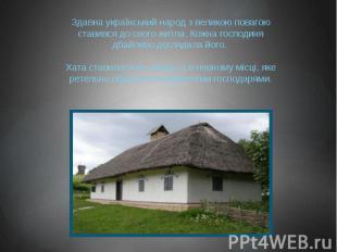 Здавна український народ з великою повагою ставився до свого житла. Кожна господ