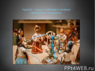 Українці – народ з неймовірно великою і дивовижною спадщиною.
