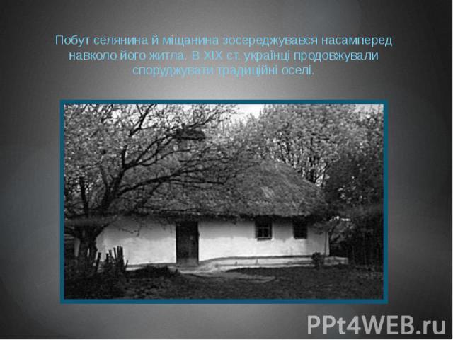 Побут селянина й міщанина зосереджувався насамперед навколо його житла. В XIX ст. українці продовжували споруджувати традиційні оселі.