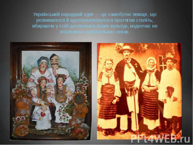 Український народний одяг — це самобутнє явище, що розвивалося й вдосконалювалося протягом століть, вбираючи у собі досягнення інших культур, водночас не втрачаючи оригінальних ознак.