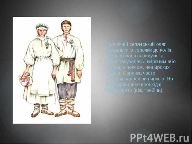 Чоловічий селянський одяг складався із сорочки до колін, що вдягалася навипуск та перепоясувалась шкіряним або в'язаним поясом, нешироких штанів. Сорочка часто оздоблювалася вишивкою. На поясі кріпилися необхідні інструменти (ніж, гребінь).