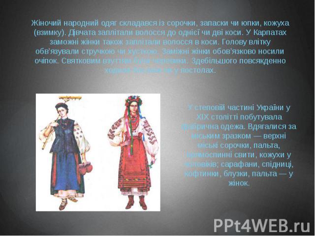 Жіночий народний одяг складався із сорочки, запаски чи юпки, кожуха (взимку). Дівчата заплітали волосся до однієї чи дві коси. У Карпатах заможні жінки також заплітали волосся в коси. Голову влітку обв'язували стручкою чи хусткою. Заміжні жінки обов…