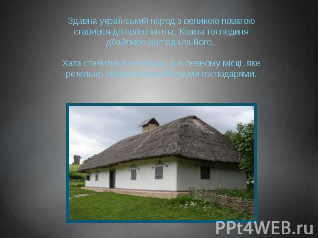 Здавна український народ з великою повагою ставився до свого житла. Кожна господиня дбайливо доглядала його. Хата ставилася не абиде, а в певному місці, яке ретельно обиралося майбутніми господарями.