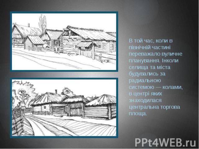 В той час, коли в північній частині переважало вуличне планування. Інколи селища та міста будувались за радиальною системою — колами, в центрі яких знаходилася центральна торгова площа.