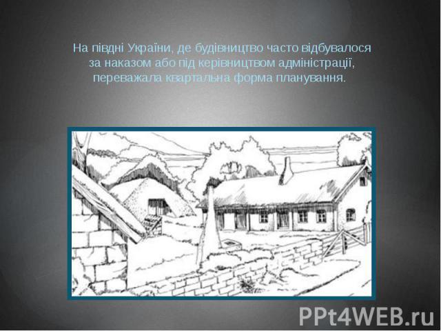 На півдні України, де будівництво часто відбувалося за наказом або під керівництвом адміністрації, переважала квартальна форма планування.