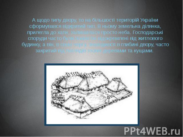 А щодо типу двору, то на більшості територій України сформувався відкритий тип. В ньому земельна ділянка, прилегла до хати, залишалася просто неба. Господарські споруди часто були повністю відокремлені від житлового будинку, а він, в свою чергу, зна…
