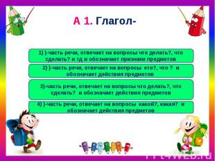 А 1. Глагол- 1) )-часть речи, отвечает на вопросы что делать?, что сделать? и тд