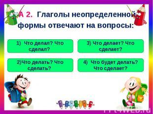 А 2. Глаголы неопределенной формы отвечают на вопросы: