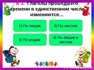 А 3. Глаголы прошедшего времени в единственном числе изменяются…