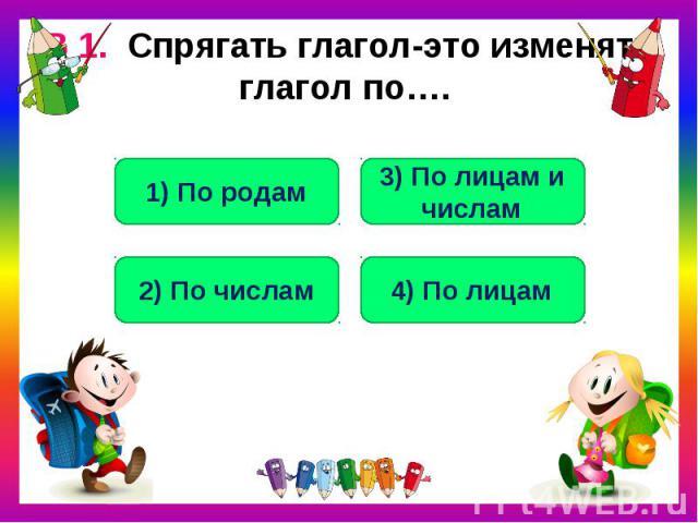В 1. Спрягать глагол-это изменять глагол по….