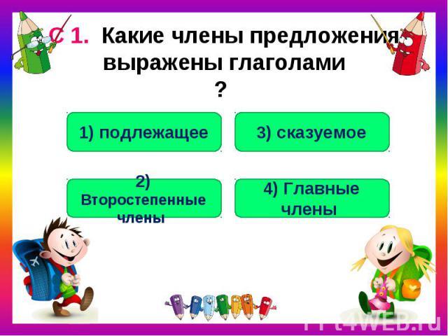 С 1. Какие члены предложения выражены глаголами?