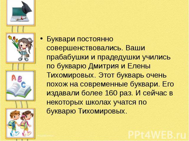 Буквари постоянно совершенствовались. Ваши прабабушки и прадедушки учились по букварю Дмитрия и Елены Тихомировых. Этот букварь очень похож на современные буквари. Его издавали более 160 раз. И сейчас в некоторых школах учатся по букварю Тихомировых.