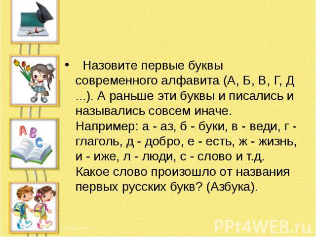 Назовите первые буквы современного алфавита (А, Б, В, Г, Д ...). А раньше эти буквы и писались и назывались совсем иначе. Например: а - аз, б - буки, в - веди, г - глаголь, д - добро, е - есть, ж - жизнь, и - иже, л - люди, с - слово и т.д. К…