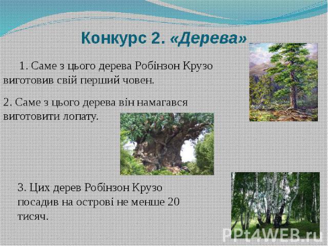 Конкурс 2. «Дерева» 1. Саме з цього дерева Робінзон Крузо виготовив свій перший човен.