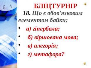18. Що є обов'язковим елементом байки: а) гіпербола; б) віршована мова; в) алего