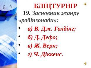 19. Засновник жанру «робінзонади»: а) В. Дж. Голдінг; б) Д. Дефо; в) Ж. Верн; г)
