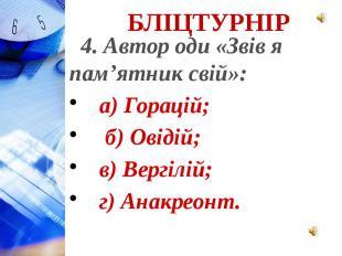 4. Автор оди «Звів я пам'ятник свій»: а) Горацій; б) Овідій; в) Вергілій; г) Ана