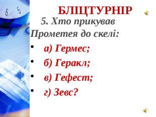 5. Хто прикував Прометея до скелі: а) Гермес; б) Геракл; в) Гефест; г) Зевс?