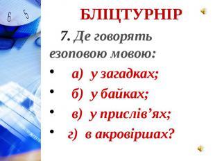 7. Де говорять езоповою мовою: а) у загадках; б) у байках; в) у прислів'ях; г) в