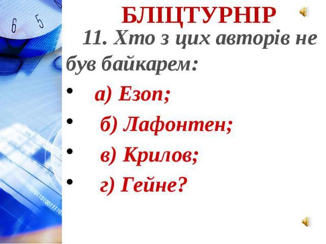 11. Хто з цих авторів не був байкарем: а) Езоп; б) Лафонтен; в) Крилов; г) Гейне?